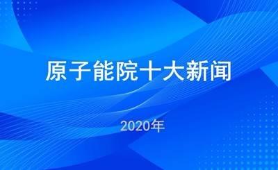中国原子能科学研究院2020年度十大新闻